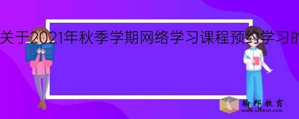 华南理工大学关于2021年秋季学期网络学习课程预约学习的通知