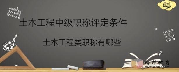 土木工程中级职称评定条件(土木工程类职称有哪些)