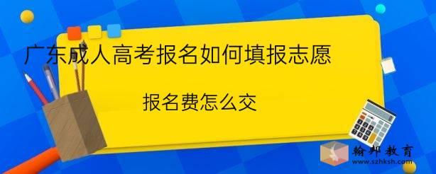 广东成人高考报名如何填报志愿?报名费怎么交?