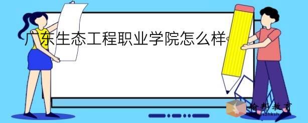 广东生态工程职业学院怎么样?