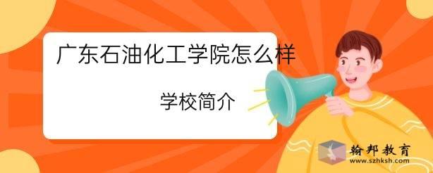 广东石油化工学院怎么样?学校简介