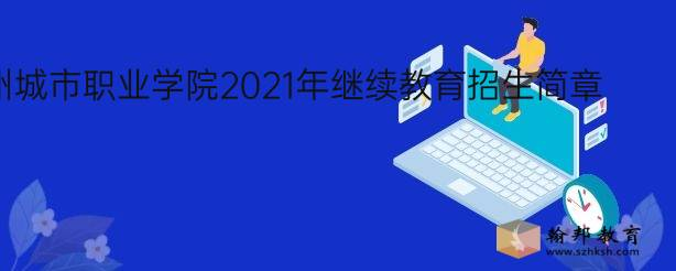惠州城市职业学院2021年继续教育招生简章