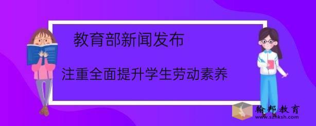 教育部新闻发布:注重全面提升学生劳动素养