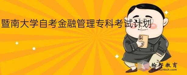 暨南大学自考金融管理专科考试计划