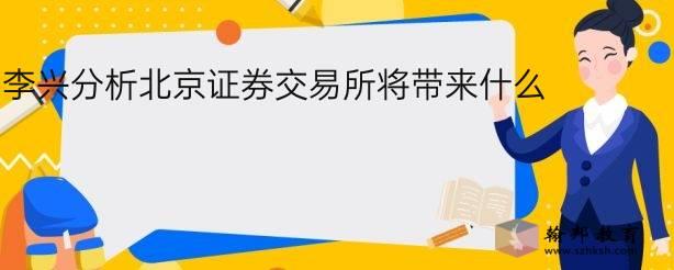 李兴分析北京证券交易所将带来什么