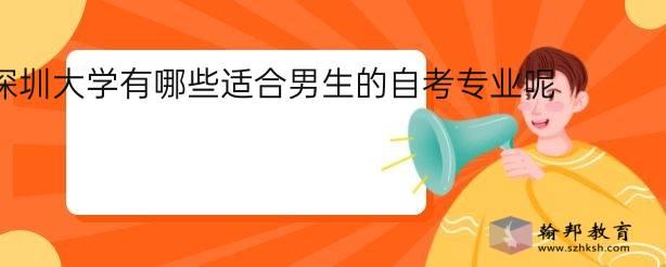深圳大学有哪些适合男生的自考专业呢?