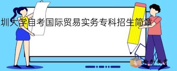 深圳大学自考国际贸易实务专科招生简章