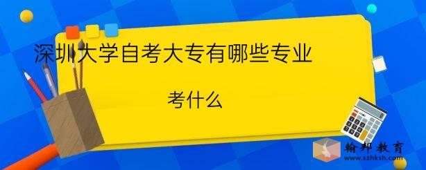 深圳大学自考大专有哪些专业?考什么?