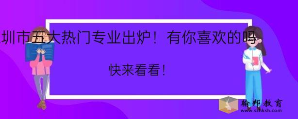 深圳市五大热门专业出炉!有你喜欢的吗?快来看看!