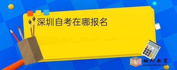 深圳自考在哪报名?