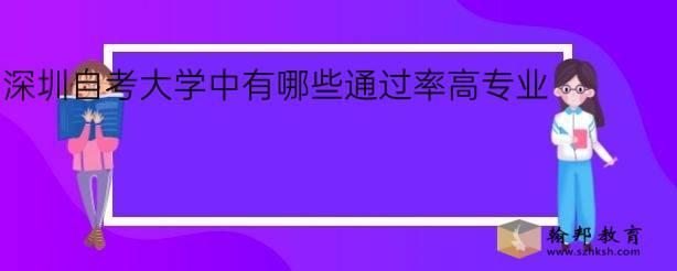 深圳自考大学中有哪些通过率高专业?