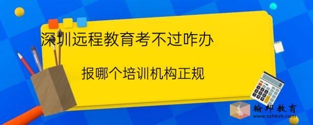 深圳远程教育考不过咋办,报哪个培训机构正规