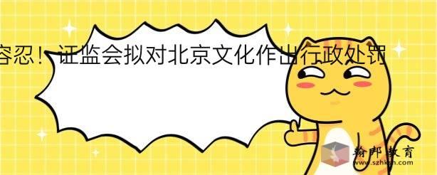 零容忍!证监会拟对北京文化作出行政处罚