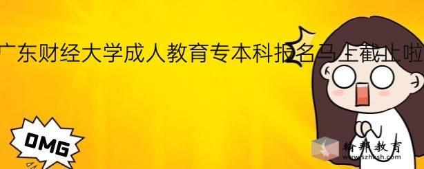 2020年广东财经大学成人教育专本科报名马上截止啦