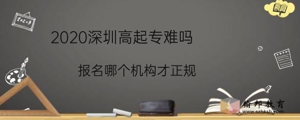 2020深圳高起专难吗,报名哪个机构才正规