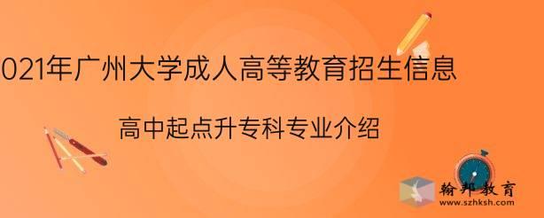 2021年广州大学成人高等教育招生信息:高中起点升专科专业介绍