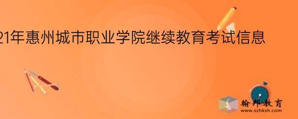 2021年惠州城市职业学院继续教育考试信息