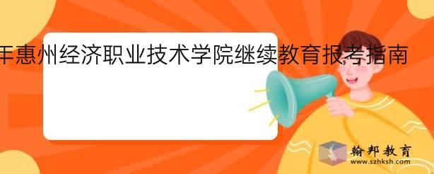 2021年惠州经济职业技术学院继续教育报考指南