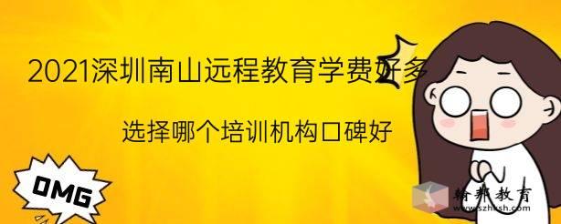 2021深圳南山远程教育学费好多,选择哪个培训机构口碑好