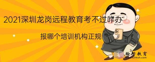 2021深圳龙岗远程教育考不过咋办,报哪个培训机构正规